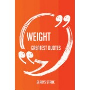 Weight Greatest Quotes - Quick, Short, Medium or Long Quotes. Find the Perfect Weight Quotations for All Occasions - Spicing Up Letters, Speeches, and