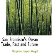 San Francisco's Ocean Trade, Past and Future by Benjamin Cooper Wright