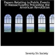 Papers Relating to Public Events in Massachusetts Preceding the American Revolution by Seventy Six Society