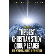 How to Be the Best Christian Study Group Leader Ever in the Whole History of the Universe by Israel Galindo