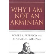 Why I Am Not an Arminian by Robert A Peterson