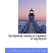 The Algebraic Solution of Equations of Any Degree by Louis Alexander Buchanan