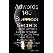Adwords 100 Success Secrets - Google Adwords Secrets Revealed, How to Get the Most Sales Online, Increase Sales, Lower CPA and Save Time and Money by Daniel Harris