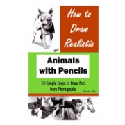 How to Draw Realistic Animals with Pencils: 10 Simple Steps to Draw Pets from Photographs (How to Draw Dogs, How to Draw Cats, How to Draw Horses, Dra