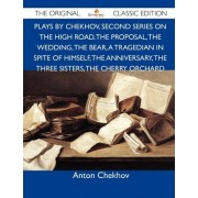 Plays by Chekhov, Second Series on the High Road, the Proposal, the Wedding, the Bear, a Tragedian in Spite of Himself, the Anniversary, the Three Sis by Anton Chekhov