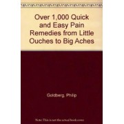 Over 1,000 Quick and Easy Pain Remedies from Little Ouches to Big Aches by Philip Goldberg