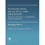 Integrated Health Care Delivery: Theory, Practice, Evaluation by Montague Brown