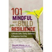 101 Mindful Ways to Build Resilience by Don Altman
