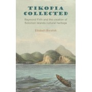 Tikopia Collected: Raymond Firth and the Creation of Solomon Islands Cultural Heritage 2017 by Elizabeth bonshek