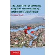 The Legal Status of Territories Subject to Administration by International Organisations by Bernhard Knoll