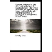 General Indexes to the Thirty-Six Volumes of English Botany by Sowerby James