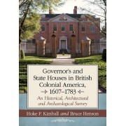 Governor's and State Houses of British Colonial America, 1607-1783: An Historical, Architectural and Archaeological Survey