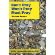 Can't Pray, Won't Pray, Must Pray: Wrestling Honestly with the Problems of Prayer