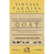 The Indispensable Goat - With Information on Breeds, Housing, Milking and Other Aspects of Keeping Goats by George Morland