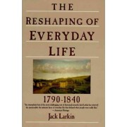The Reshaping of Everyday Life 1790-1840 by Jack Larkin