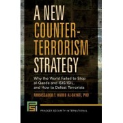 A New Counter-Terrorism Strategy: Why the World Failed to Stop Al-Qaeda and Isis/Isil, and How to Defeat Terrorists