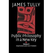 Public Philosophy in a New Key: Volume 2, Imperialism and Civic Freedom: Imperialism and Civic Freedom v. 2 by James Tully