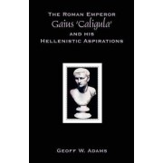 The Roman Emperor Gaius 'Caligula' and His Hellenistic Aspirations by Geoff W Adams