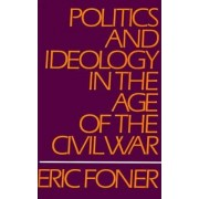Politics and Ideology in the Age of the Civil War by Eric Foner