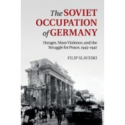 The Soviet Occupation of Germany: Hunger, Mass Violence and the Struggle for Peace, 1945 1947