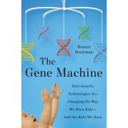The Gene Machine: How New Genetic Technologies Are Transforming Parenting and Cracking Medical Mysteries