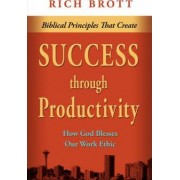 Biblical Principles That Create Success Through Productivity by Rich Brott