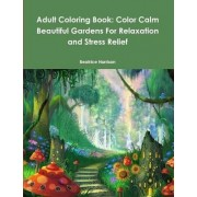 Adult Coloring Book: Color Calm Beautiful Gardens for Relaxation and Stress Relief by Beatrice Harrison