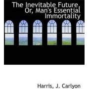The Inevitable Future, Or, Man's Essential Immortality by Harris J Carlyon