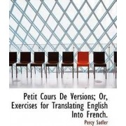 Petit Cours de Versions; Or, Exercises for Translating English Into French. by Percy Sadler