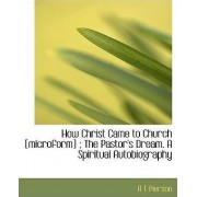 How Christ Came to Church [Microform]; The Pastor's Dream. a Spiritual Autobiography by A T Pierson