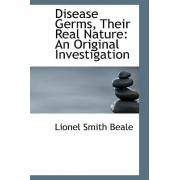 Disease Germs, Their Real Nature by Lionel Smith Beale