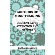 Methods Of Mind-Training - Concentrated Attention And Memory by Catharine Aiken