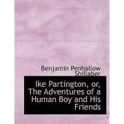 Ike Partington, Or, the Adventures of a Human Boy and His Friends by Benjamin Penhallow Shillaber