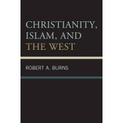 Christianity, Islam, and the West by Robert A. Burns