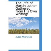 The Life of Martin Luther Gathered from His Own Writings by Jules Michelet