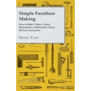 Simple Furniture Making - How to Make Tables, Chairs, Bookshelves, Sideboards, Chests, Kitchen Accessories by Sidney Vant