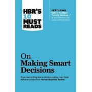 HBR's 10 Must Reads on Making Smart Decisions (with featured article Before You Make That Big Decision... by Daniel Kahneman, Dan Lovallo, and Olivier Sibony) by Harvard Business Review