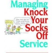 Managing Knock Your Socks Off Service by Chip R. Bell