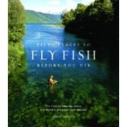 Fifty Places to Fly Fish Before You Die by Chris Santella