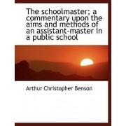 The Schoolmaster; A Commentary Upon the Aims and Methods of an Assistant-Master in a Public School by Arthur Christopher Benson