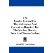 The Garden Manual for the Cultivation and Operations Required for the Kitchen Garden, Fruit and Flower Gardens by Of Horticulture Journal of Horticulture