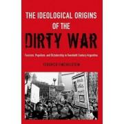 Federico Finchelstein The Ideological Origins of the Dirty War: Fascism, Populism, and Dictatorship in Twentieth Century Argentina