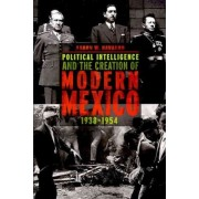 Political Intelligence and the Creation of Modern Mexico, 1938-1954 by Aaron W. Navarro