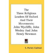 The Three Religious Leaders of Oxford and Their Movements by S Parkes Cadman