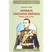 Generalul Constantin Sanatescu. Pentru Tara si Tron - Eugen Ichim