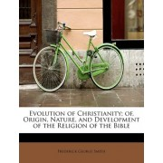 Evolution of Christianity; Of, Origin, Nature, and Development of the Religion of the Bible by Frederick George Smith