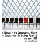 A Manual of the Constitutional History of Canada from the Earliest Period to the Year 1888 by John George Bourinot
