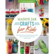 Mason Jar Crafts for Kids: More Than 25 Cool, Crafty Projects to Make for Your Friends, Your Family, and Yourself!, Paperback