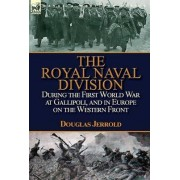 The Royal Naval Division During the First World War at Gallipoli, and in Europe on the Western Front by Douglas Jerrold