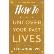 How to Uncover Your Past Lives by Ted Andrews